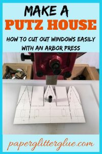 how to make a putz house - cutting out windows with an arbor press